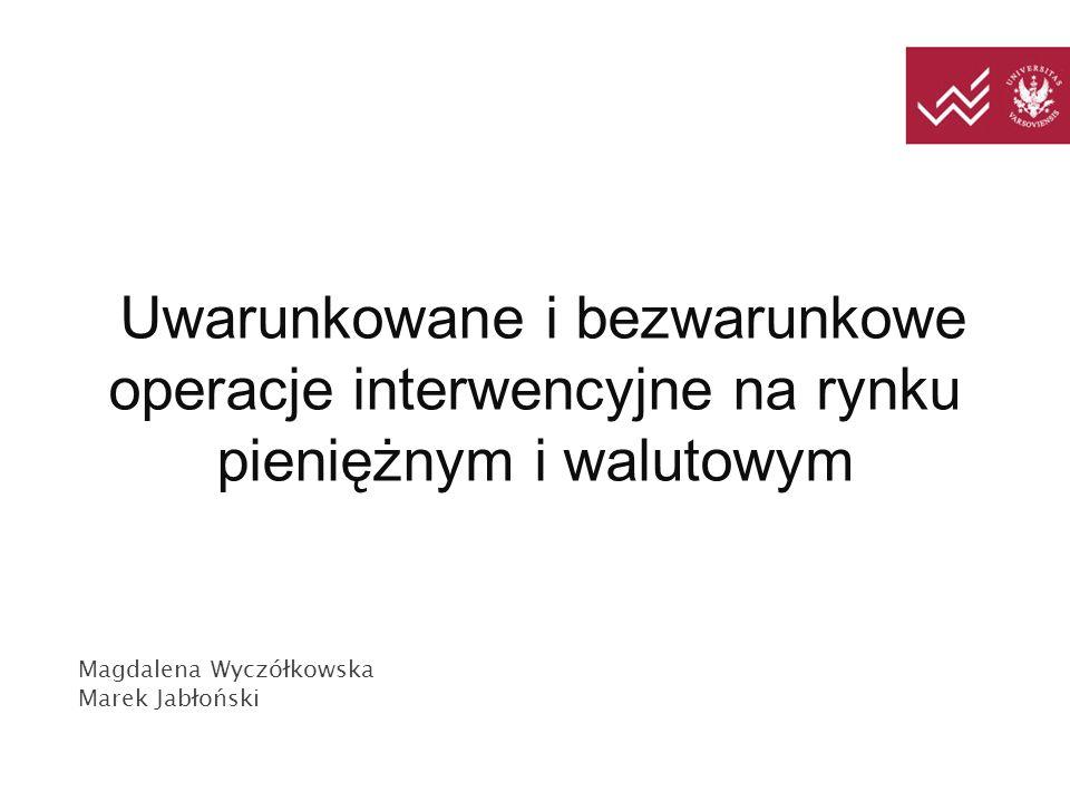 Uwarunkowane i bezwarunkowe operacje interwencyjne na rynku pieniężnym i walutowym Magdalena Wyczółkowska Marek Jabłoński