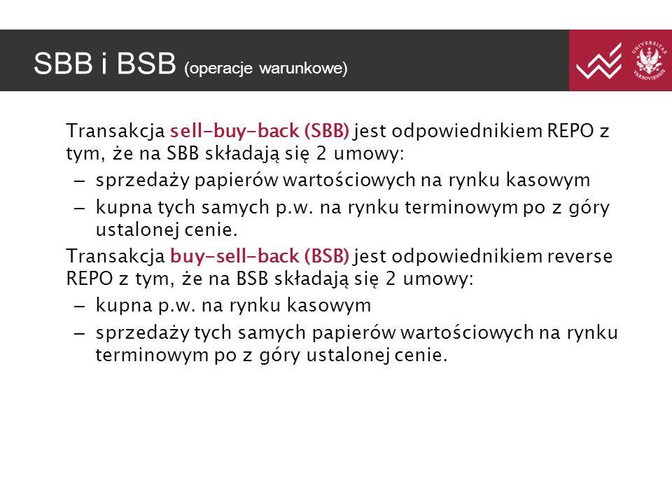 SBB i BSB (operacje warunkowe) Transakcja sell-buy-back (SBB) jest odpowiednikiem REPO z tym, że na SBB składają się 2 umowy: – sprzedaży papierów wartościowych na rynku kasowym – kupna tych samych p.w.