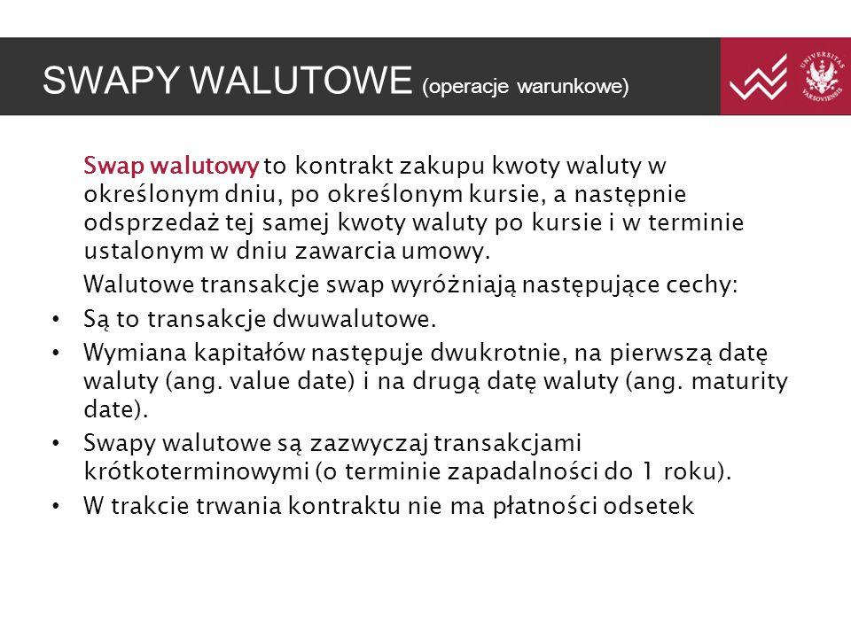 SWAPY WALUTOWE (operacje warunkowe) Swap walutowy to kontrakt zakupu kwoty waluty w określonym dniu, po określonym kursie, a następnie odsprzedaż tej samej kwoty waluty po kursie i w terminie ustalonym w dniu zawarcia umowy.