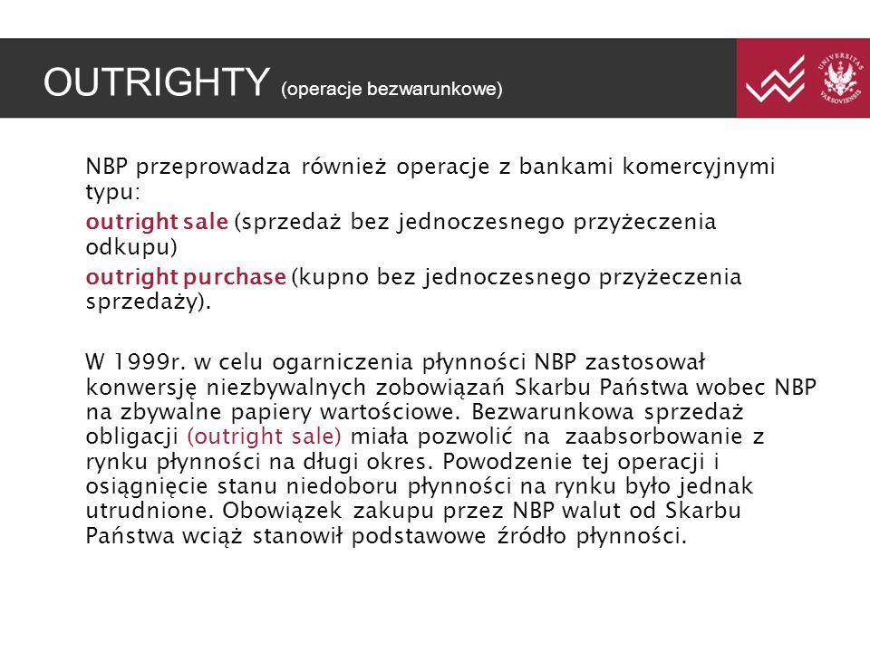 OUTRIGHTY (operacje bezwarunkowe) NBP przeprowadza również operacje z bankami komercyjnymi typu: outright sale (sprzedaż bez jednoczesnego przyżeczenia odkupu) outright purchase (kupno bez jednoczesnego przyżeczenia sprzedaży).