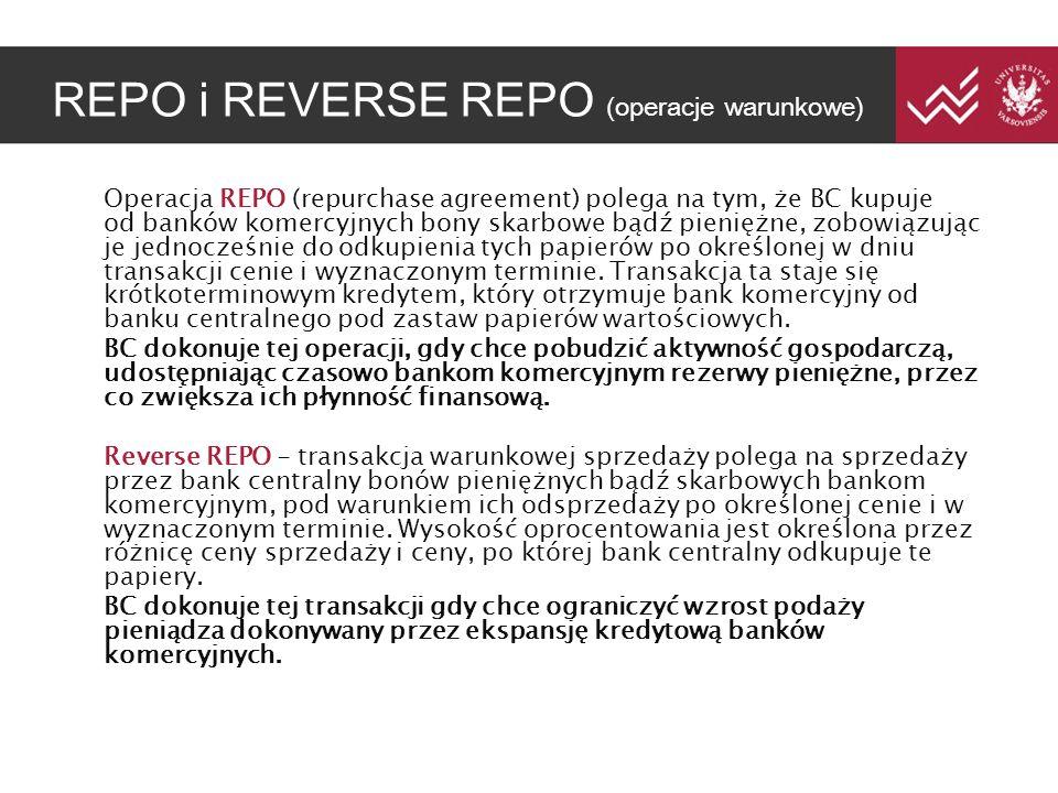 REPO i REVERSE REPO (operacje warunkowe) Operacja REPO (repurchase agreement) polega na tym, że BC kupuje od banków komercyjnych bony skarbowe bądź pieniężne, zobowiązując je jednocześnie do odkupienia tych papierów po określonej w dniu transakcji cenie i wyznaczonym terminie.