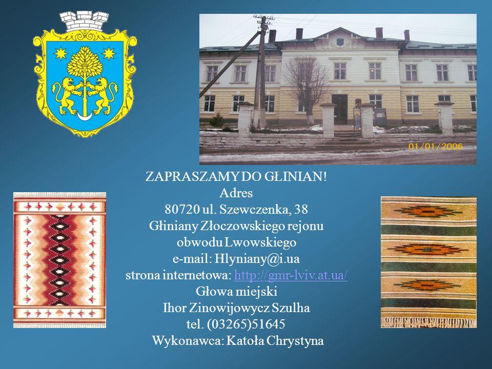 ZAPRASZAMY DO GŁINIAN! Adres 80720 ul. Szewczenka, 38 Głiniany Złoczowskiego rejonu obwodu Lwowskiego e-mail: Hlyniany@i.ua strona internetowa: http:/