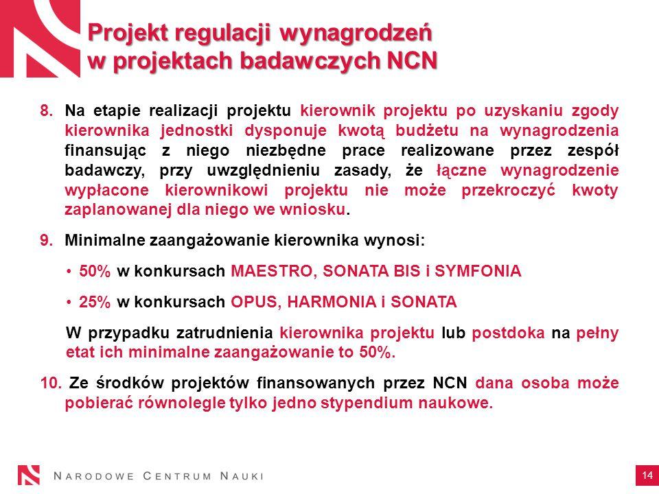 14 Projekt regulacji wynagrodzeń w projektach badawczych NCN 8.Na etapie realizacji projektu kierownik projektu po uzyskaniu zgody kierownika jednostki dysponuje kwotą budżetu na wynagrodzenia finansując z niego niezbędne prace realizowane przez zespół badawczy, przy uwzględnieniu zasady, że łączne wynagrodzenie wypłacone kierownikowi projektu nie może przekroczyć kwoty zaplanowanej dla niego we wniosku.