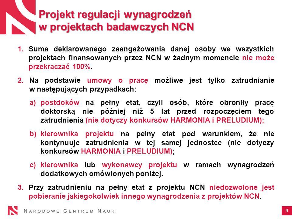 9 Projekt regulacji wynagrodzeń w projektach badawczych NCN 1.Suma deklarowanego zaangażowania danej osoby we wszystkich projektach finansowanych przez NCN w żadnym momencie nie może przekraczać 100%.