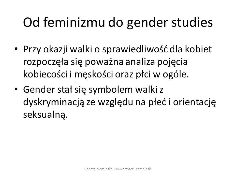 Od feminizmu do gender studies Przy okazji walki o sprawiedliwość dla kobiet rozpoczęła się poważna analiza pojęcia kobiecości i męskości oraz płci w