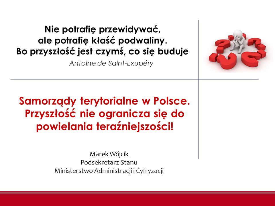 Samorządy terytorialne w Polsce. Przyszłość nie ogranicza się do powielania teraźniejszości! Nie potrafię przewidywać, ale potrafię kłaść podwaliny. B