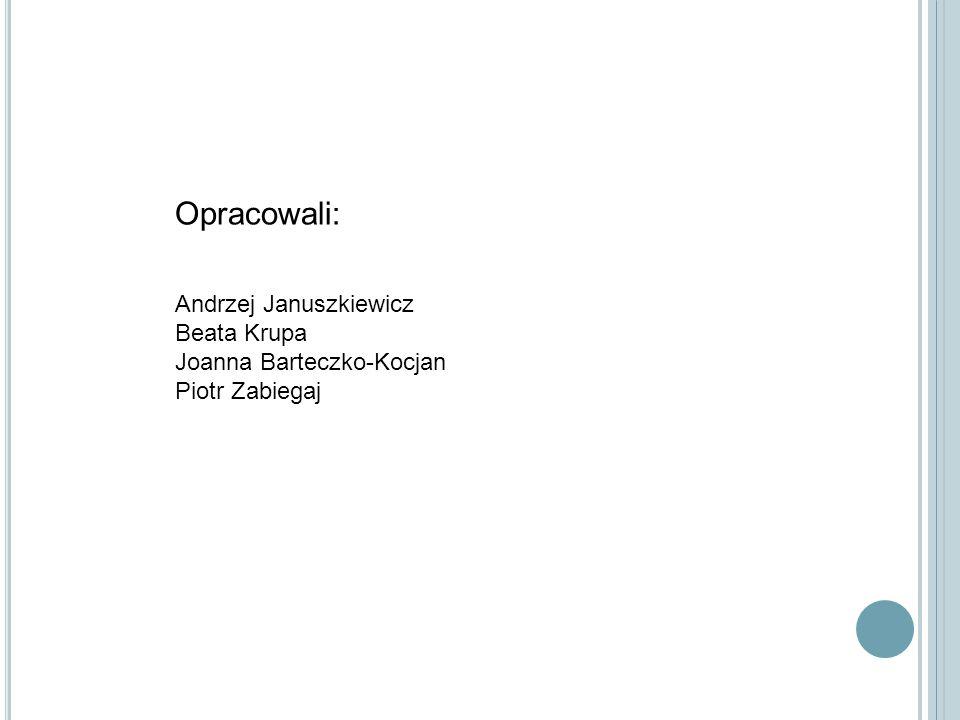 Opracowali: Andrzej Januszkiewicz Beata Krupa Joanna Barteczko-Kocjan Piotr Zabiegaj