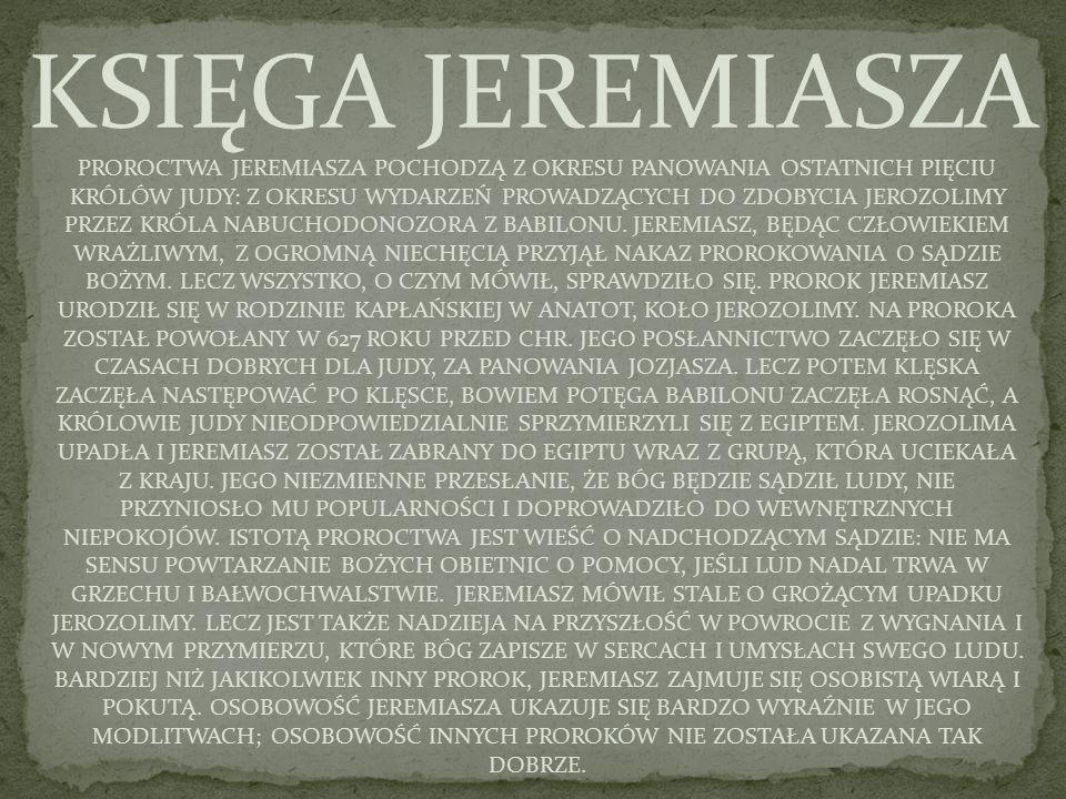 PROROCTWA JEREMIASZA POCHODZĄ Z OKRESU PANOWANIA OSTATNICH PIĘCIU KRÓLÓW JUDY: Z OKRESU WYDARZEŃ PROWADZĄCYCH DO ZDOBYCIA JEROZOLIMY PRZEZ KRÓLA NABUCHODONOZORA Z BABILONU.