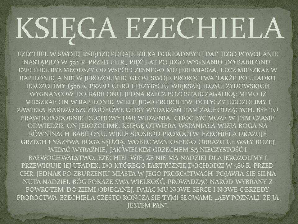 EZECHIEL W SWOJEJ KSIĘDZE PODAJE KILKA DOKŁADNYCH DAT. JEGO POWOŁANIE NASTĄPIŁO W 592 R. PRZED CHR., PIĘĆ LAT PO JEGO WYGNANIU DO BABILONU. EZECHIEL B