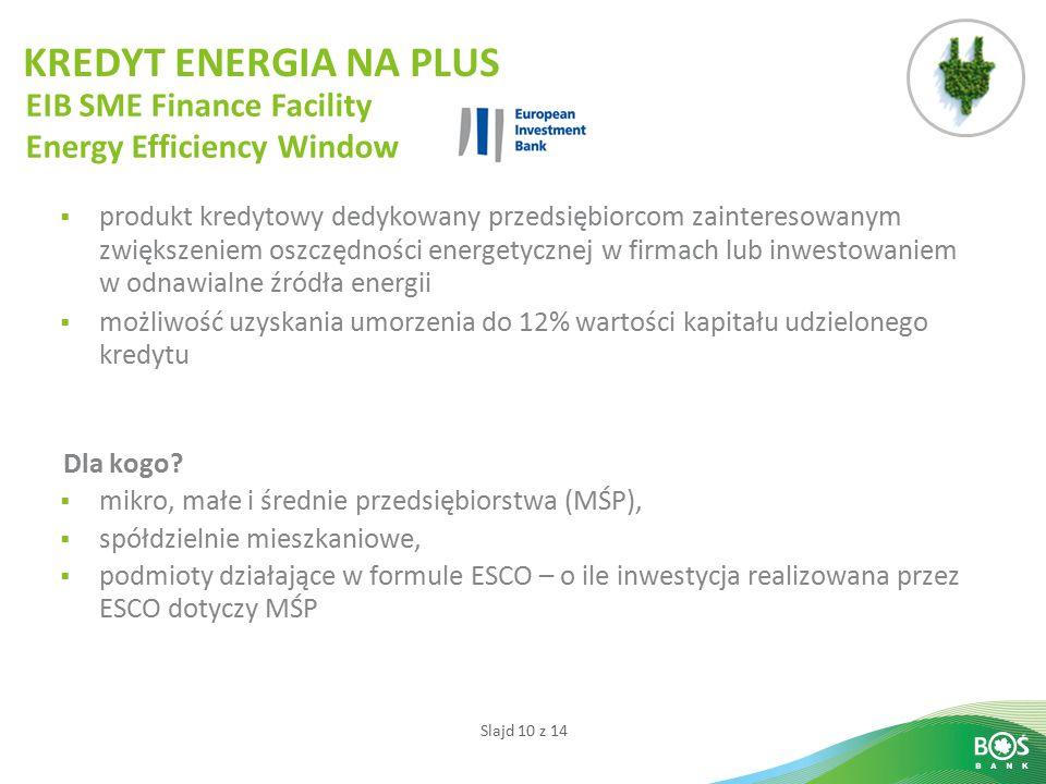 Slajd 10 z 14  produkt kredytowy dedykowany przedsiębiorcom zainteresowanym zwiększeniem oszczędności energetycznej w firmach lub inwestowaniem w odnawialne źródła energii  możliwość uzyskania umorzenia do 12% wartości kapitału udzielonego kredytu Dla kogo.
