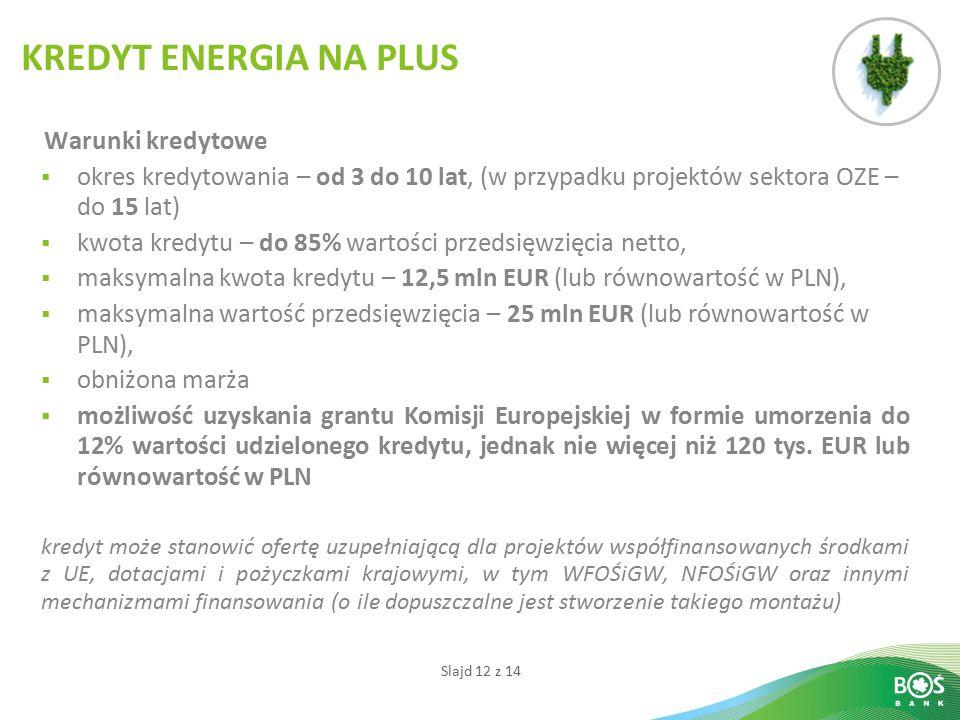 Slajd 12 z 14 Warunki kredytowe  okres kredytowania – od 3 do 10 lat, (w przypadku projektów sektora OZE – do 15 lat)  kwota kredytu – do 85% wartości przedsięwzięcia netto,  maksymalna kwota kredytu – 12,5 mln EUR (lub równowartość w PLN),  maksymalna wartość przedsięwzięcia – 25 mln EUR (lub równowartość w PLN),  obniżona marża  możliwość uzyskania grantu Komisji Europejskiej w formie umorzenia do 12% wartości udzielonego kredytu, jednak nie więcej niż 120 tys.