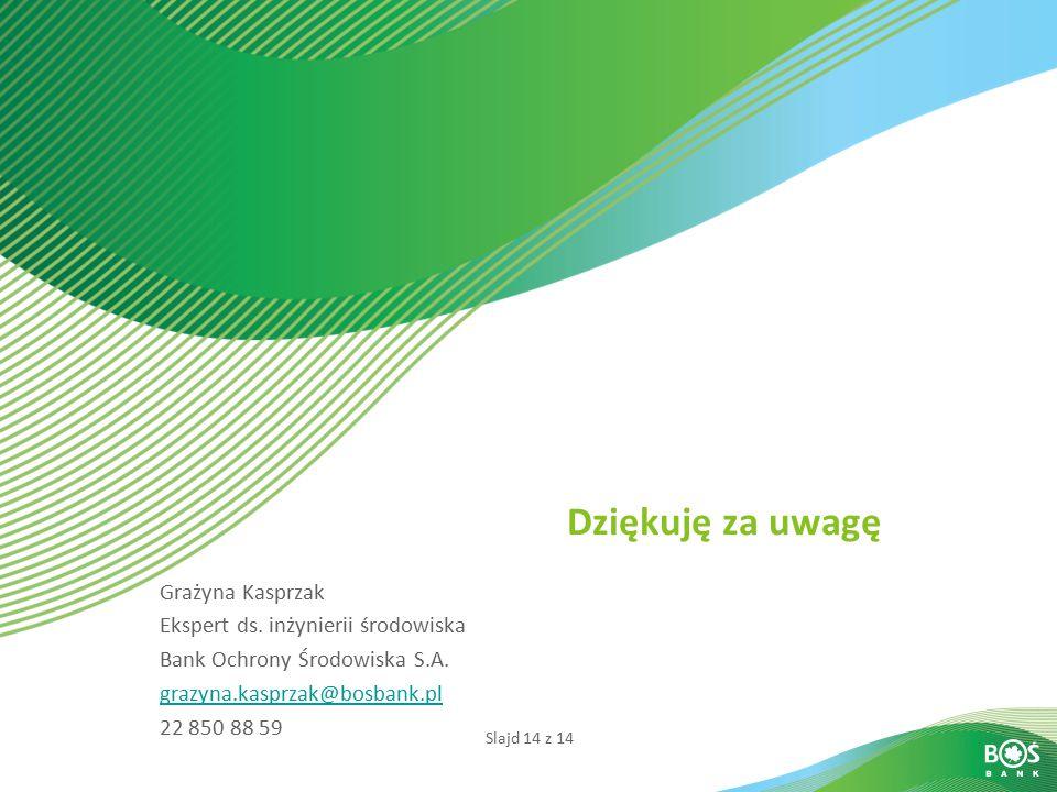 Slajd 14 z 14 Dziękuję za uwagę Grażyna Kasprzak Ekspert ds. inżynierii środowiska Bank Ochrony Środowiska S.A. grazyna.kasprzak@bosbank.pl 22 850 88