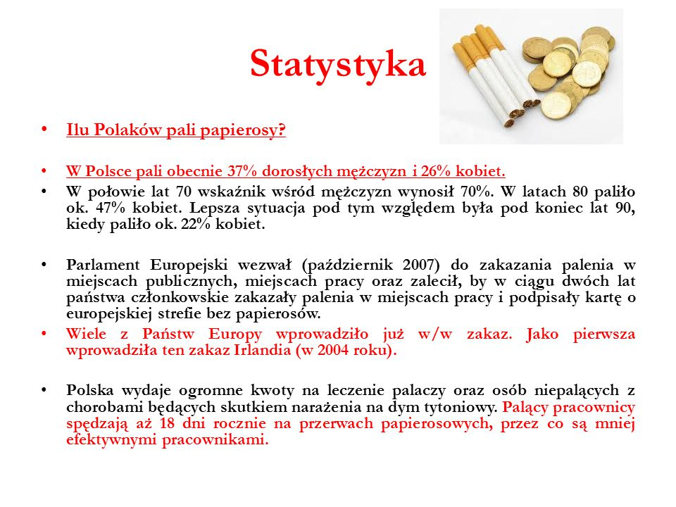 Statystyka Ilu Polaków pali papierosy? W Polsce pali obecnie 37% dorosłych mężczyzn i 26% kobiet. W połowie lat 70 wskaźnik wśród mężczyzn wynosił 70%