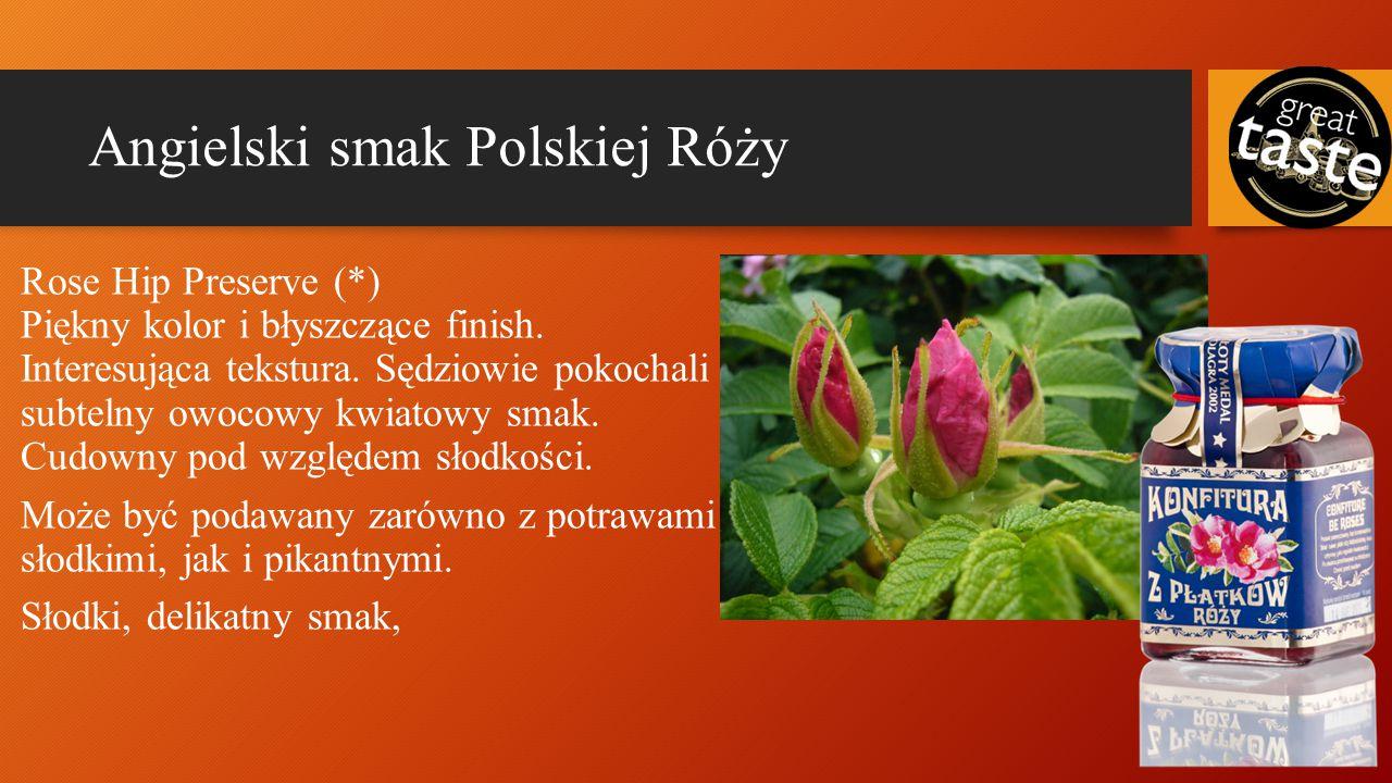 Angielski smak Polskiej Róży Rose Hip Preserve(*) Piękny kolor i błyszczące finish. Interesująca tekstura. Sędziowie pokochali subtelny owocowy kwiato