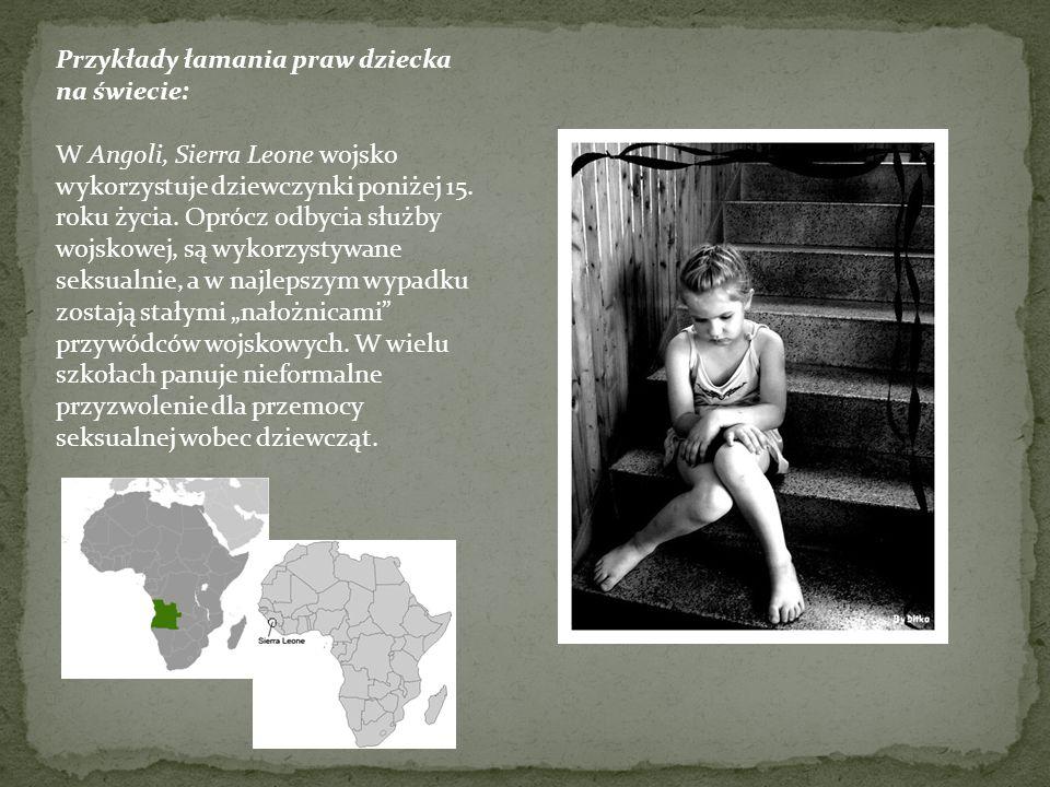 Przykłady łamania praw dziecka na świecie: W Angoli, Sierra Leone wojsko wykorzystuje dziewczynki poniżej 15.