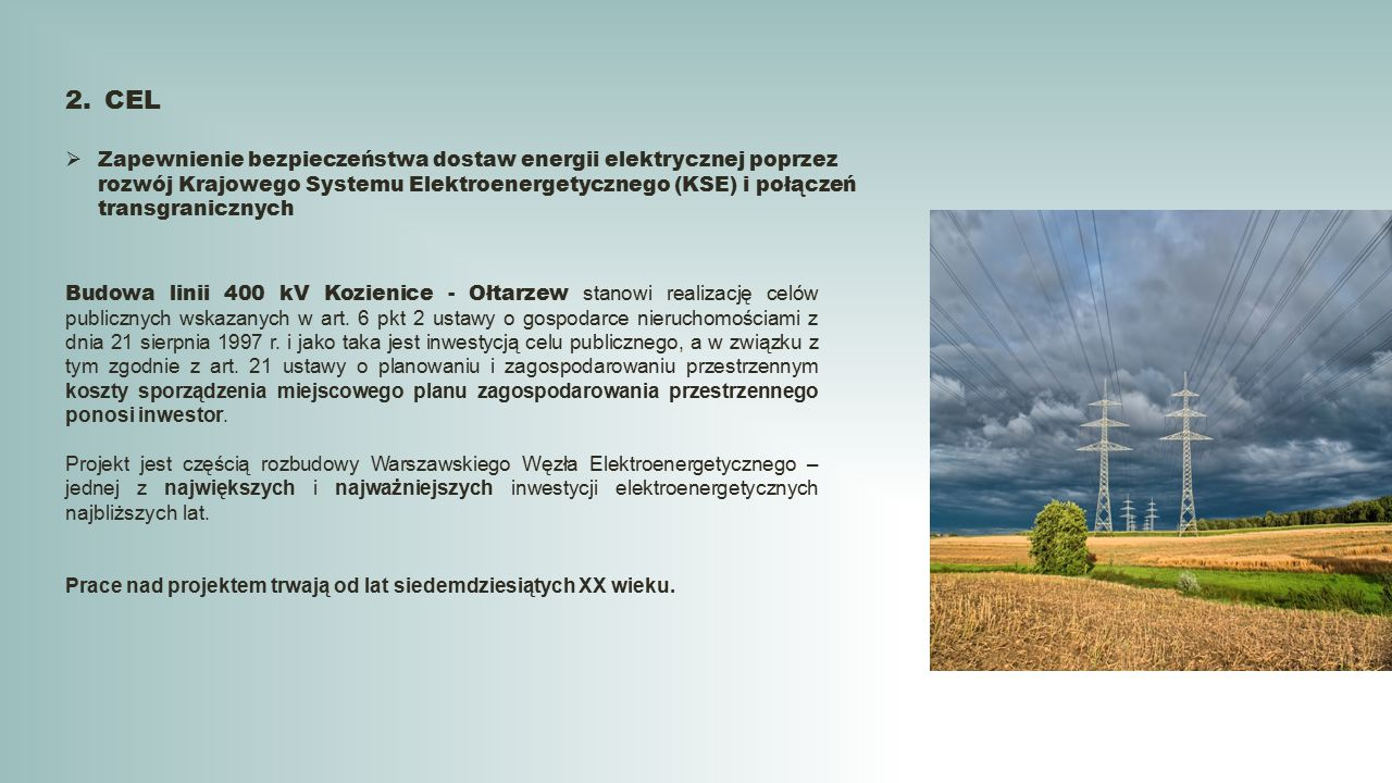 2.CEL  Zapewnienie bezpieczeństwa dostaw energii elektrycznej poprzez rozwój Krajowego Systemu Elektroenergetycznego (KSE) i połączeń transgranicznych Budowa linii 400 kV Kozienice - Ołtarzew stanowi realizację celów publicznych wskazanych w art.