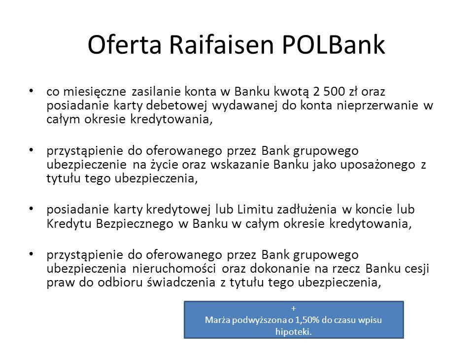 Oferta Raifaisen POLBank co miesięczne zasilanie konta w Banku kwotą 2 500 zł oraz posiadanie karty debetowej wydawanej do konta nieprzerwanie w całym okresie kredytowania, przystąpienie do oferowanego przez Bank grupowego ubezpieczenie na życie oraz wskazanie Banku jako uposażonego z tytułu tego ubezpieczenia, posiadanie karty kredytowej lub Limitu zadłużenia w koncie lub Kredytu Bezpiecznego w Banku w całym okresie kredytowania, przystąpienie do oferowanego przez Bank grupowego ubezpieczenia nieruchomości oraz dokonanie na rzecz Banku cesji praw do odbioru świadczenia z tytułu tego ubezpieczenia, + Marża podwyższona o 1,50% do czasu wpisu hipoteki.