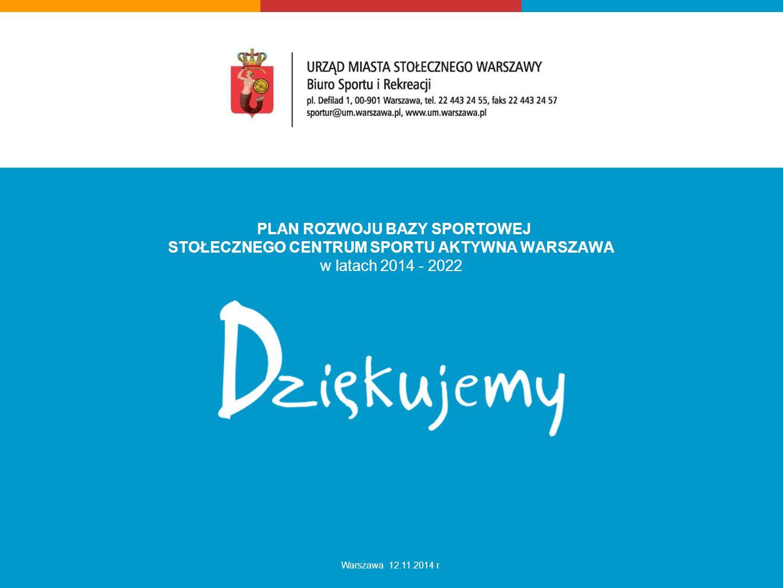 PLAN ROZWOJU BAZY SPORTOWEJ STOŁECZNEGO CENTRUM SPORTU AKTYWNA WARSZAWA w latach 2014 - 2022 Warszawa 12.11.2014 r.