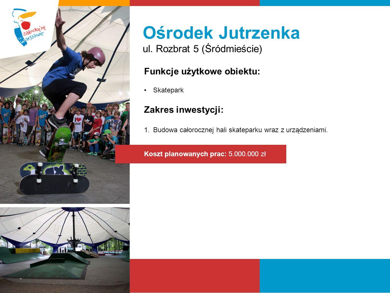 Ośrodek Jutrzenka ul. Rozbrat 5 (Śródmieście) Funkcje użytkowe obiektu: Skatepark Zakres inwestycji: 1.Budowa całorocznej hali skateparku wraz z urząd