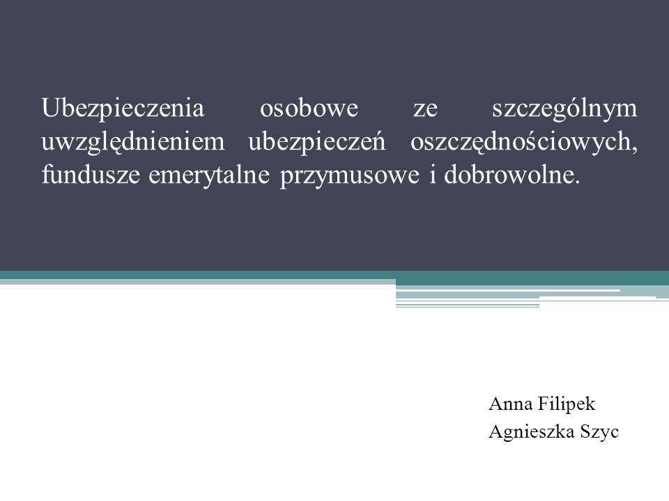 Ubezpieczenia osobowe ze szczególnym uwzględnieniem ubezpieczeń oszczędnościowych, fundusze emerytalne przymusowe i dobrowolne. Anna Filipek Agnieszka