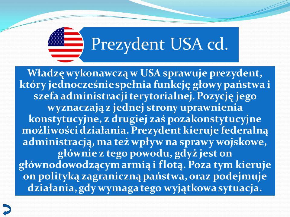 Prezydent USA cd. Władzę wykonawczą w USA sprawuje prezydent, który jednocześnie spełnia funkcję głowy państwa i szefa administracji terytorialnej. Po