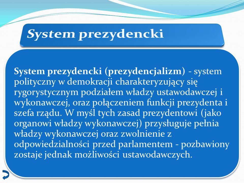 System prezydencki (prezydencjalizm) - system polityczny w demokracji charakteryzujący się rygorystycznym podziałem władzy ustawodawczej i wykonawczej