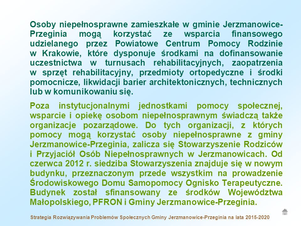 Strategia Rozwiązywania Problemów Społecznych Gminy Jerzmanowice-Przeginia na lata 2015-2020 Osoby niepełnosprawne zamieszkałe w gminie Jerzmanowice- Przeginia mogą korzystać ze wsparcia finansowego udzielanego przez Powiatowe Centrum Pomocy Rodzinie w Krakowie, które dysponuje środkami na dofinansowanie uczestnictwa w turnusach rehabilitacyjnych, zaopatrzenia w sprzęt rehabilitacyjny, przedmioty ortopedyczne i środki pomocnicze, likwidacji barier architektonicznych, technicznych lub w komunikowaniu się.