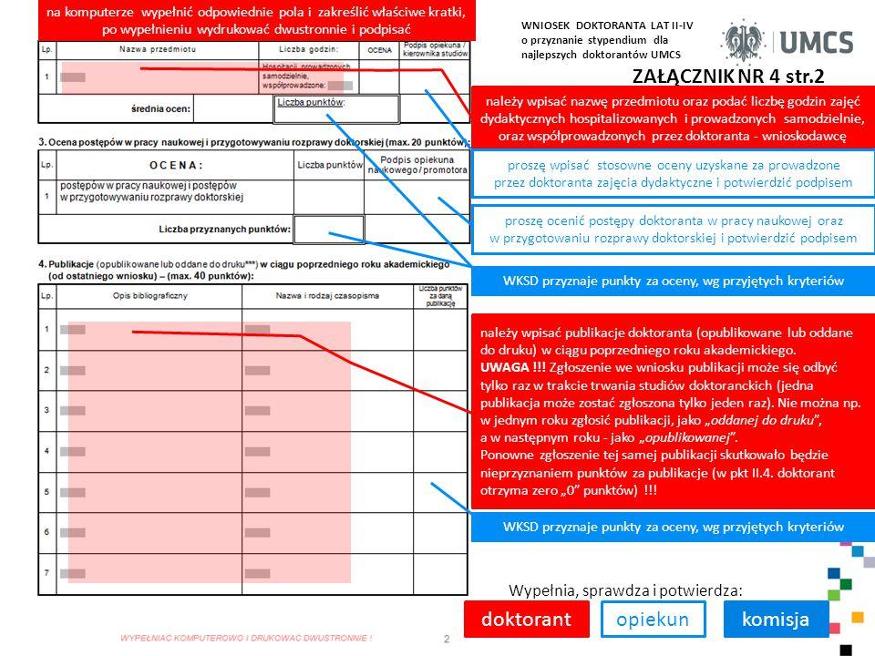 ZAŁĄCZNIK NR 4 str.2 Wypełnia, sprawdza i potwierdza: doktorantkomisja na komputerze wypełnić odpowiednie pola i zakreślić właściwe kratki, po wypełnieniu wydrukować dwustronnie i podpisać należy wpisać nazwę przedmiotu oraz podać liczbę godzin zajęć dydaktycznych hospitalizowanych i prowadzonych samodzielnie, oraz współprowadzonych przez doktoranta - wnioskodawcę należy wpisać publikacje doktoranta (opublikowane lub oddane do druku) w ciągu poprzedniego roku akademickiego.