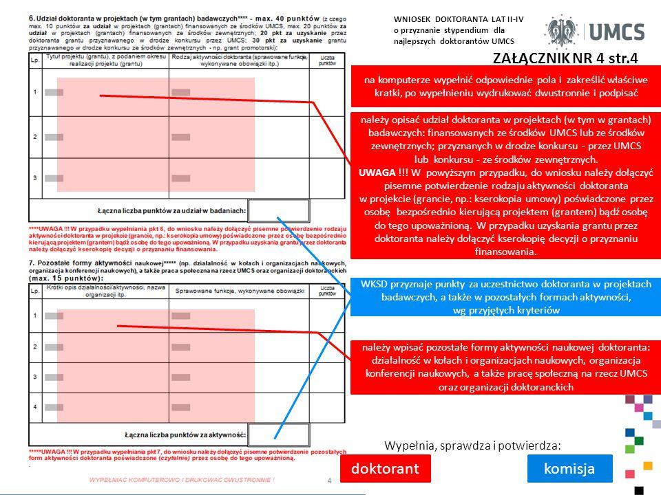ZAŁĄCZNIK NR 4 str.4 Wypełnia, sprawdza i potwierdza: doktorantkomisja należy opisać udział doktoranta w projektach (w tym w grantach) badawczych: finansowanych ze środków UMCS lub ze środków zewnętrznych; przyznanych w drodze konkursu - przez UMCS lub konkursu - ze środków zewnętrznych.
