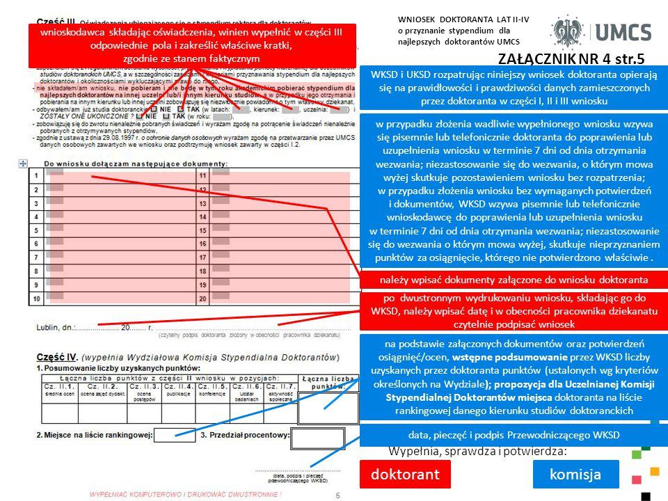 ZAŁĄCZNIK NR 4 str.5 WKSD i UKSD rozpatrując niniejszy wniosek doktoranta opierają się na prawidłowości i prawdziwości danych zamieszczonych przez doktoranta w części I, II i III wniosku Wypełnia, sprawdza i potwierdza: komisja w przypadku złożenia wadliwie wypełnionego wniosku wzywa się pisemnie lub telefonicznie doktoranta do poprawienia lub uzupełnienia wniosku w terminie 7 dni od dnia otrzymania wezwania; niezastosowanie się do wezwania, o którym mowa wyżej skutkuje pozostawieniem wniosku bez rozpatrzenia; w przypadku złożenia wniosku bez wymaganych potwierdzeń i dokumentów, WKSD wzywa pisemnie lub telefonicznie wnioskodawcę do poprawienia lub uzupełnienia wniosku w terminie 7 dni od dnia otrzymania wezwania; niezastosowanie się do wezwania o którym mowa wyżej, skutkuje nieprzyznaniem punktów za osiągnięcie, którego nie potwierdzono właściwie.