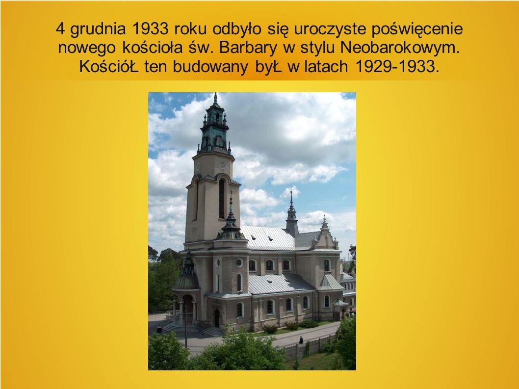 4 grudnia 1933 roku odbyło się uroczyste poświęcenie nowego kościoła św. Barbary w stylu Neobarokowym. KościóŁ ten budowany byŁ w latach 1929-1933.