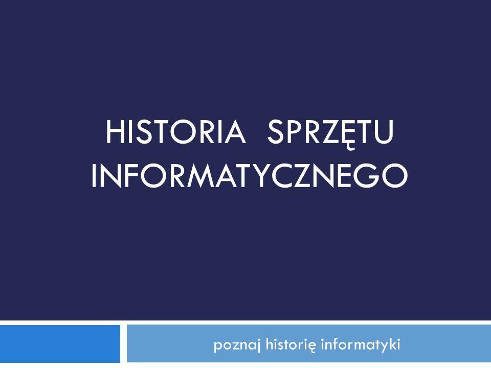 poznaj historię informatyki HISTORIA SPRZĘTU INFORMATYCZNEGO