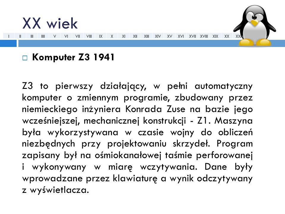 XX wiek  Komputer Z3 1941 Z3 to pierwszy działający, w pełni automatyczny komputer o zmiennym programie, zbudowany przez niemieckiego inżyniera Konra