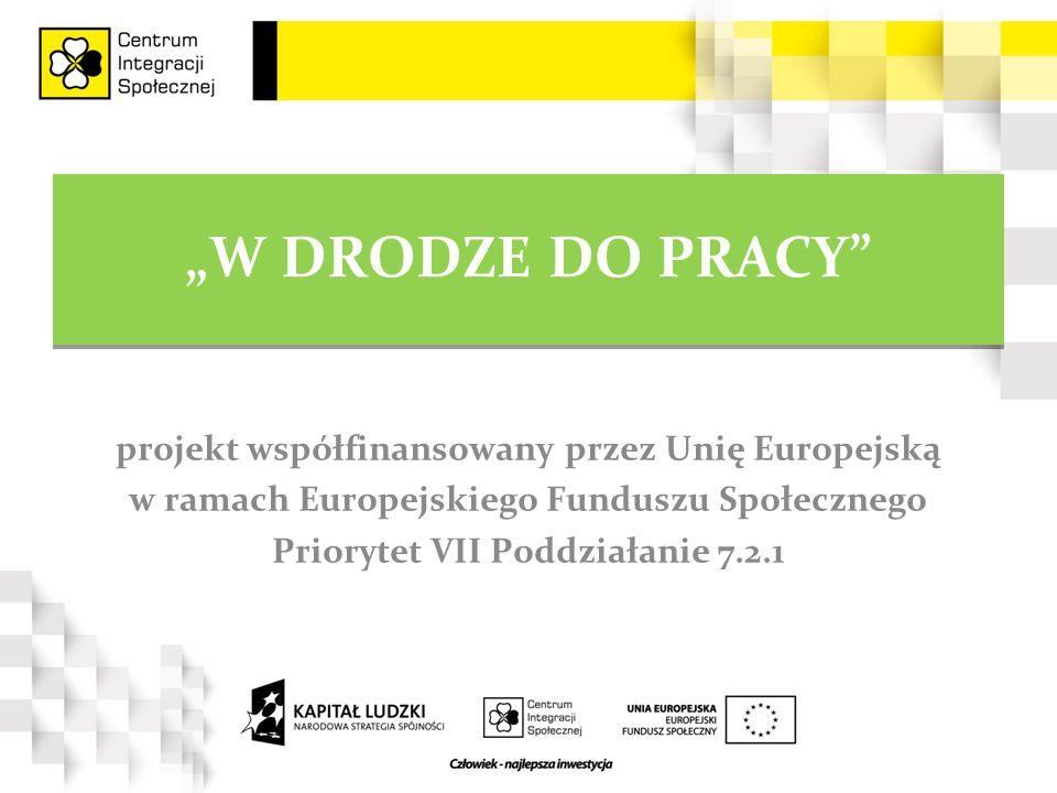 """""""W DRODZE DO PRACY projekt współfinansowany przez Unię Europejską w ramach Europejskiego Funduszu Społecznego Priorytet VII Poddziałanie 7.2.1"""