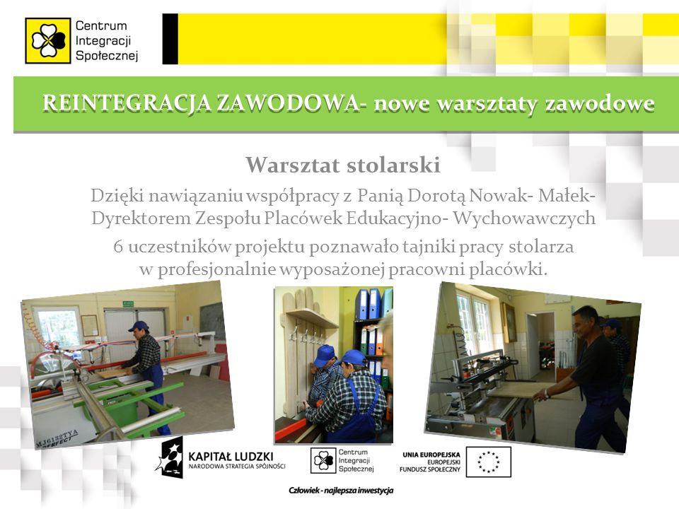 REINTEGRACJA ZAWODOWA- nowe warsztaty zawodowe Warsztat stolarski Dzięki nawiązaniu współpracy z Panią Dorotą Nowak- Małek- Dyrektorem Zespołu Placówe