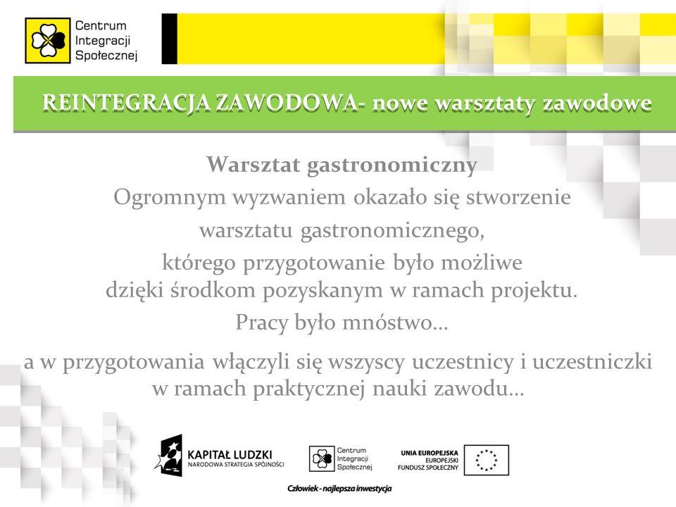 REINTEGRACJA ZAWODOWA- nowe warsztaty zawodowe Warsztat gastronomiczny Ogromnym wyzwaniem okazało się stworzenie warsztatu gastronomicznego, którego p