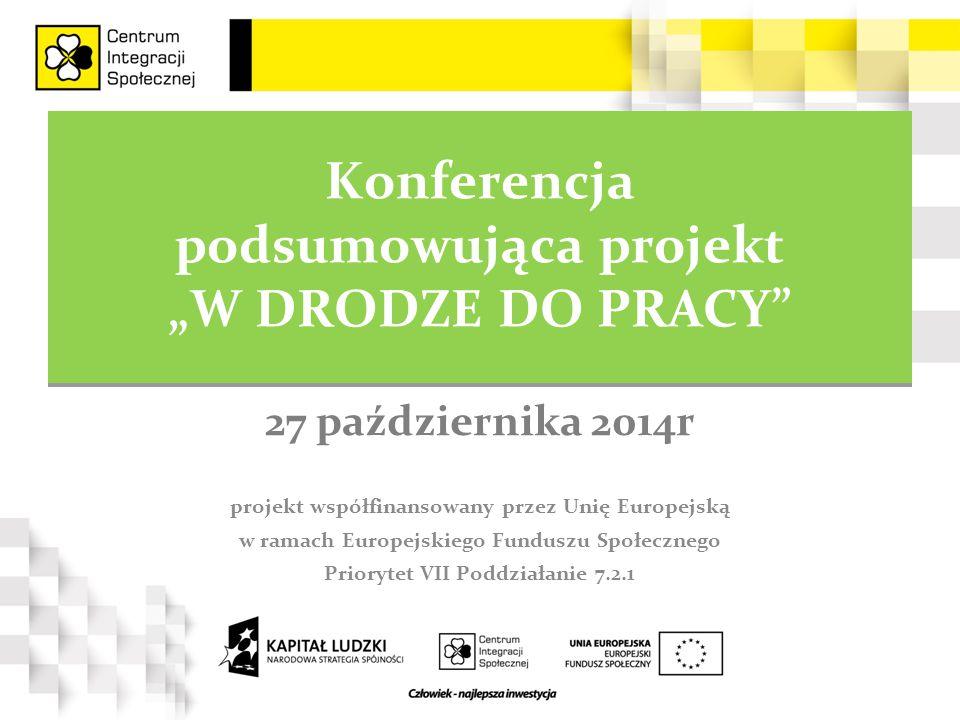 """Konferencja podsumowująca projekt """"W DRODZE DO PRACY Konferencja podsumowująca projekt """"W DRODZE DO PRACY projekt współfinansowany przez Unię Europejską w ramach Europejskiego Funduszu Społecznego Priorytet VII Poddziałanie 7.2.1 27 października 2014r"""