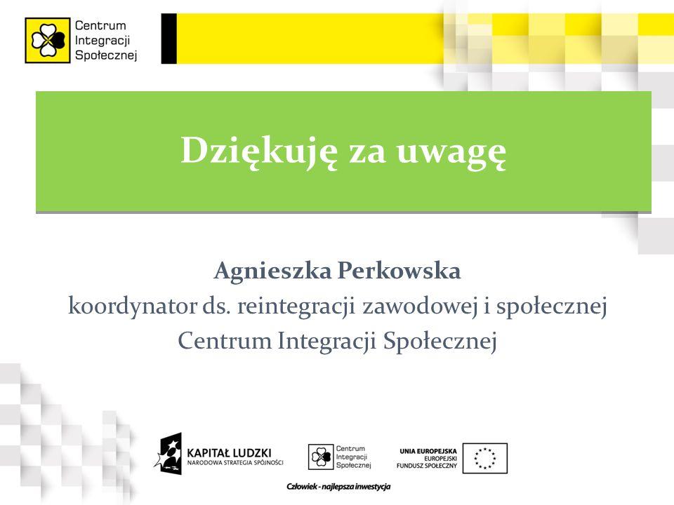 Dziękuję za uwagę Agnieszka Perkowska koordynator ds. reintegracji zawodowej i społecznej Centrum Integracji Społecznej