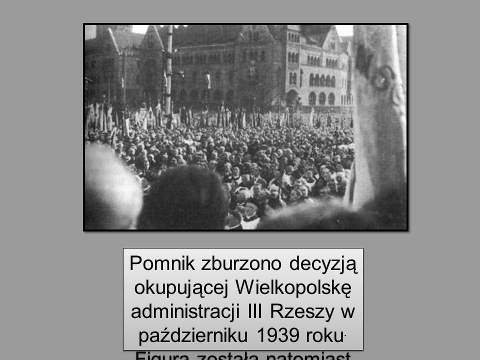 Pomnik zburzono decyzją okupującej Wielkopolskę administracji III Rzeszy w październiku 1939 roku. Figura została natomiast przetopiona