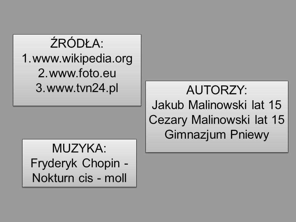 ŹRÓDŁA: 1.www.wikipedia.org 2.www.foto.eu 3.www.tvn24.pl ŹRÓDŁA: 1.www.wikipedia.org 2.www.foto.eu 3.www.tvn24.pl AUTORZY: Jakub Malinowski lat 15 Cez