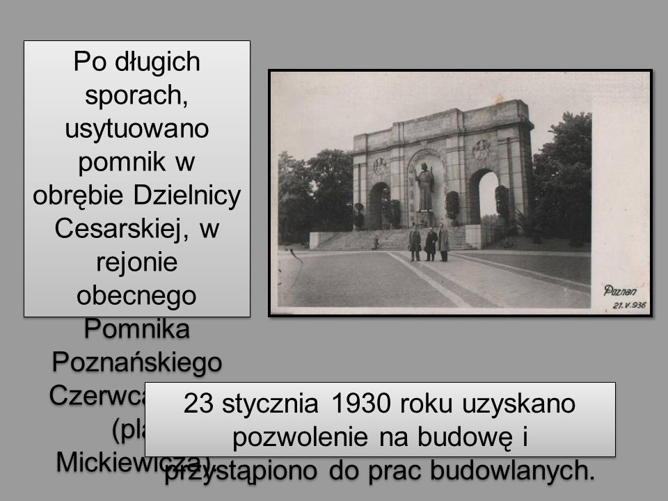 Po długich sporach, usytuowano pomnik w obrębie Dzielnicy Cesarskiej, w rejonie obecnego Pomnika Poznańskiego Czerwca 1956 (plac Mickiewicza). 23 styc