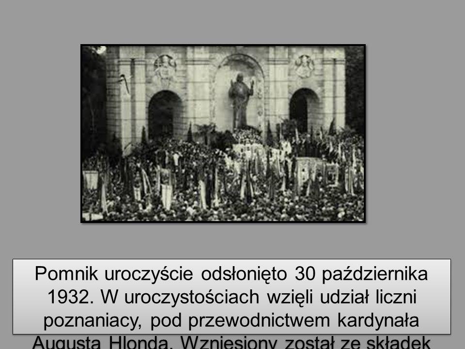 Pomnik uroczyście odsłonięto 30 października 1932. W uroczystościach wzięli udział liczni poznaniacy, pod przewodnictwem kardynała Augusta Hlonda. Wzn