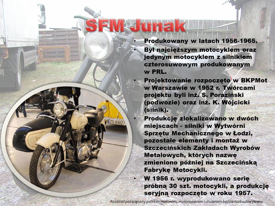 Produkowany w latach 1956-1965. Był najcięższym motocyklem oraz jedynym motocyklem z silnikiem czterosuwowym produkowanym w PRL. Projektowanie rozpocz