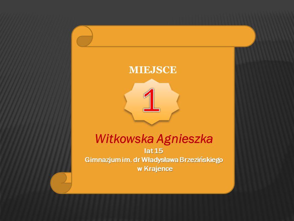 MIEJSCE Witkowska Agnieszka lat 15 Gimnazjum im. dr Władysława Brzezińskiego w Krajence w Krajence