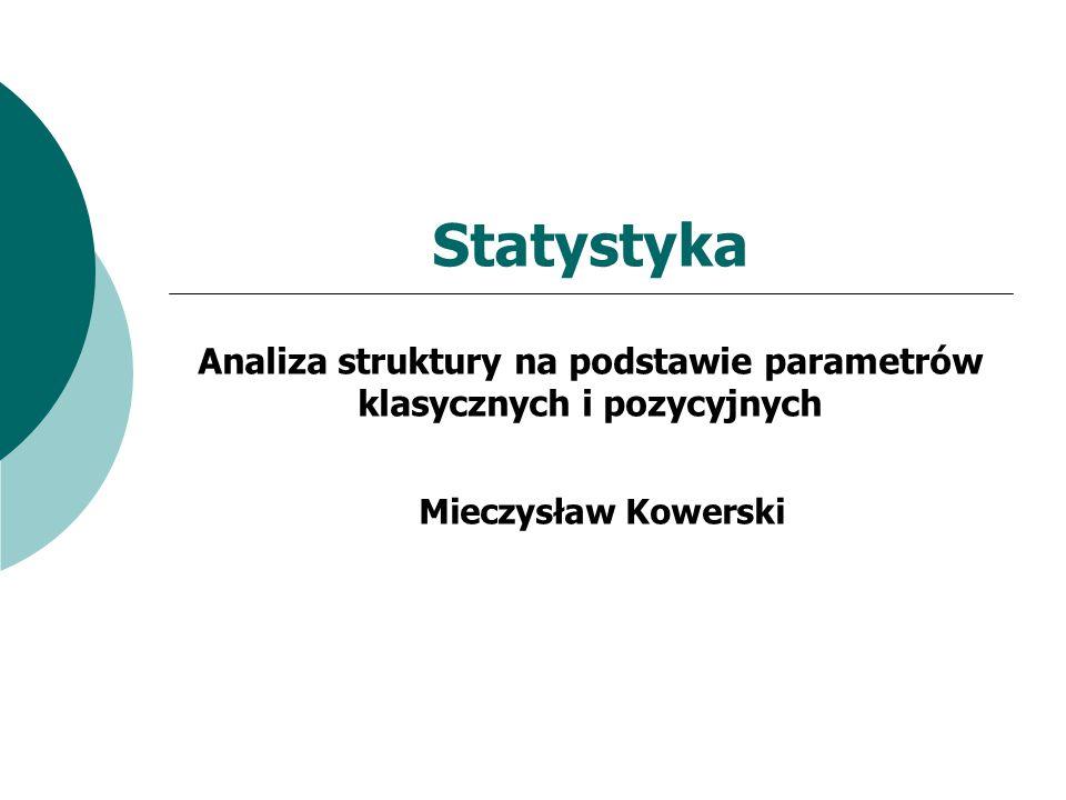 Statystyka Analiza struktury na podstawie parametrów klasycznych i pozycyjnych Mieczysław Kowerski