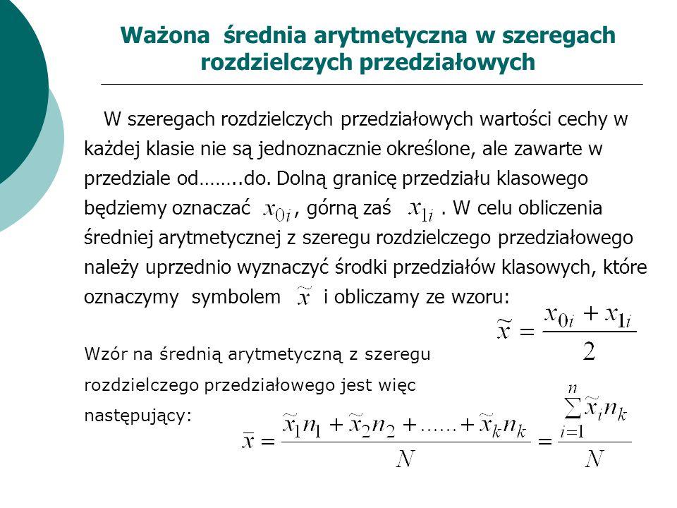 Ważona średnia arytmetyczna w szeregach rozdzielczych przedziałowych W szeregach rozdzielczych przedziałowych wartości cechy w każdej klasie nie są je