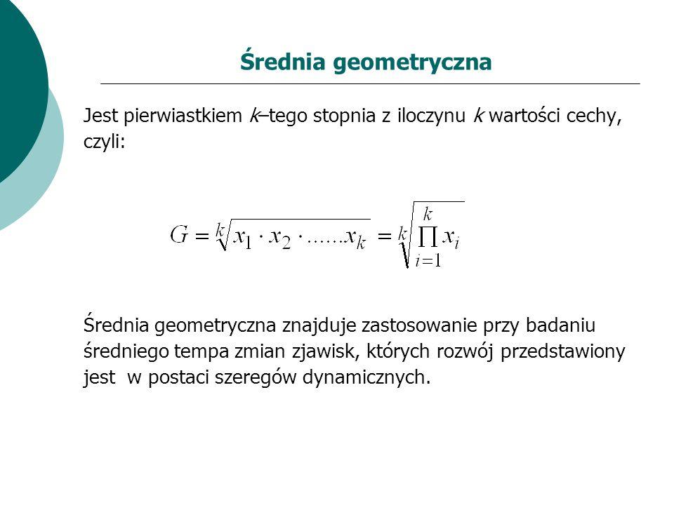 Średnia geometryczna Jest pierwiastkiem k–tego stopnia z iloczynu k wartości cechy, czyli: Średnia geometryczna znajduje zastosowanie przy badaniu śre