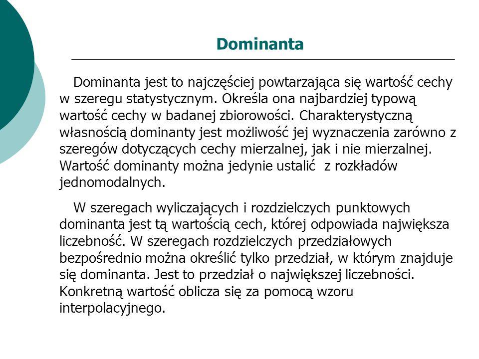 Dominanta Dominanta jest to najczęściej powtarzająca się wartość cechy w szeregu statystycznym. Określa ona najbardziej typową wartość cechy w badanej