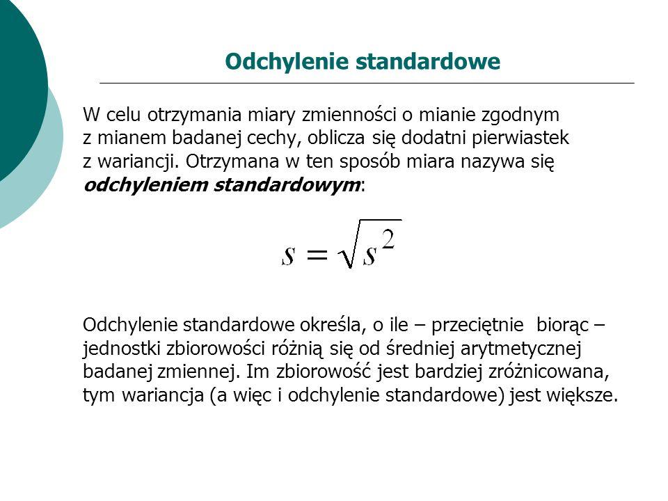Odchylenie standardowe W celu otrzymania miary zmienności o mianie zgodnym z mianem badanej cechy, oblicza się dodatni pierwiastek z wariancji. Otrzym