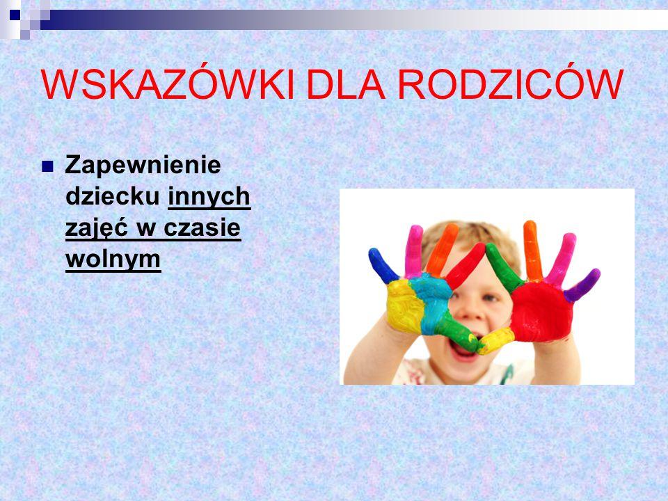 WSKAZÓWKI DLA RODZICÓW Zapewnienie dziecku innych zajęć w czasie wolnym